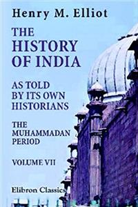 The History of India, as Told by Its Own Historians: The Muhammadan Period. Volume 7 download ebook