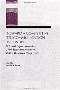 Toward A Competitive Telecommunication Industry: Selected Papers From the 1994 Telecommunications Policy Research Conference (LEA Telecommunications Series) download ebook