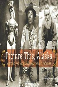 Picture This, Alaska: Historic Photos from the Last Frontier download ebook