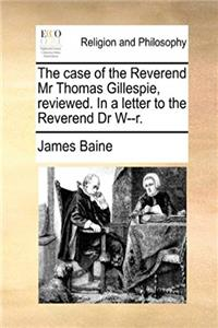 The case of the Reverend Mr Thomas Gillespie, reviewed. In a letter to the Reverend Dr W--r. download ebook