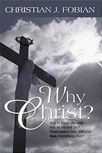 Why Christ?: Why Is Jesus the Only Way to Eternal Life? What Makes Him Different Than Everything Else? download ebook