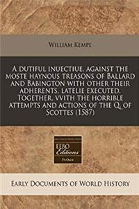 A dutiful inuectiue, against the moste haynous treasons of Ballard and Babington with other their adherents, latelie executed. Together, vvith the ... and actions of the Q. of Scottes (1587) download ebook